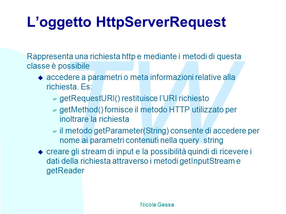TW Nicola Gessa Esempio di gestione di una lista - 2 Il motodo doGet è: Protected void doGet (HttpServletRequest req, HttpServletResponse) throws ServletException, IOException{ res.setContentType( text/html ); res.setHeader( pragma , no-cache ); PrinterWriter out = res.getWriter(); out.print( ….. ); for(i=0;i<emaillist.size();i++){ out.print( +emaillist.elementAt(i); } out.print( ); out.print( …..