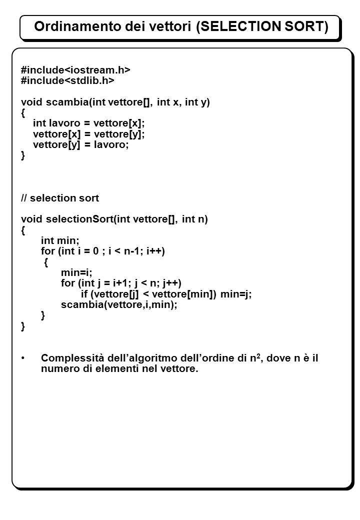 Ordinamento dei vettori (SELECTION SORT) #include void scambia(int vettore[], int x, int y) { int lavoro = vettore[x]; vettore[x] = vettore[y]; vettore[y] = lavoro; } // selection sort void selectionSort(int vettore[], int n) { int min; for (int i = 0 ; i < n-1; i++) { min=i; for (int j = i+1; j < n; j++) if (vettore[j] < vettore[min]) min=j; scambia(vettore,i,min); } Complessità dell'algoritmo dell'ordine di n 2, dove n è il numero di elementi nel vettore.