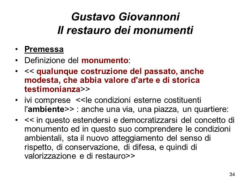 34 Gustavo Giovannoni Il restauro dei monumenti Premessa Definizione del monumento: > ivi comprese > : anche una via, una piazza, un quartiere: >