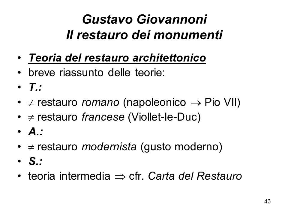 43 Gustavo Giovannoni Il restauro dei monumenti Teoria del restauro architettonico breve riassunto delle teorie: T.:  restauro romano (napoleonico 