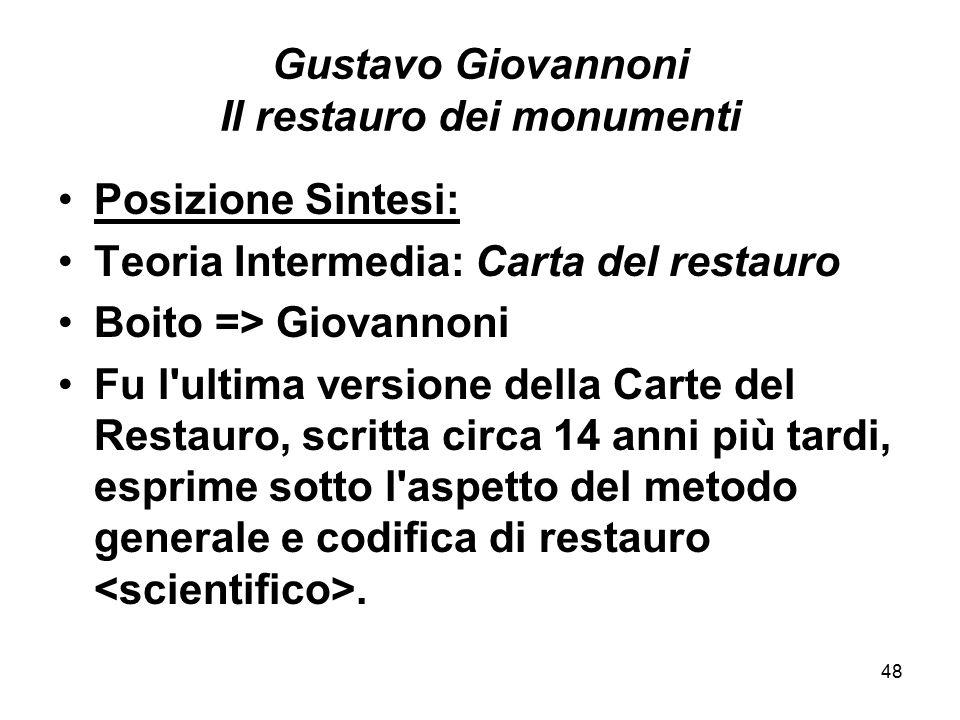 48 Gustavo Giovannoni Il restauro dei monumenti Posizione Sintesi: Teoria Intermedia: Carta del restauro Boito => Giovannoni Fu l'ultima versione dell