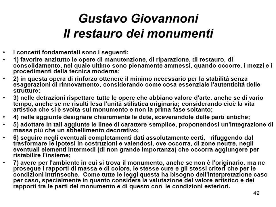 49 Gustavo Giovannoni Il restauro dei monumenti I concetti fondamentali sono i seguenti: 1) favorire anzitutto le opere di manutenzione, di riparazion