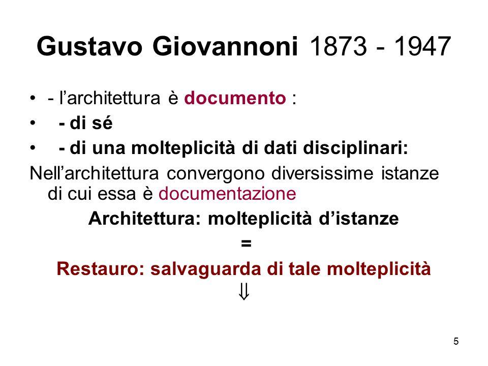 5 Gustavo Giovannoni 1873 - 1947 - l'architettura è documento : - di sé - di una molteplicità di dati disciplinari: Nell'architettura convergono diver