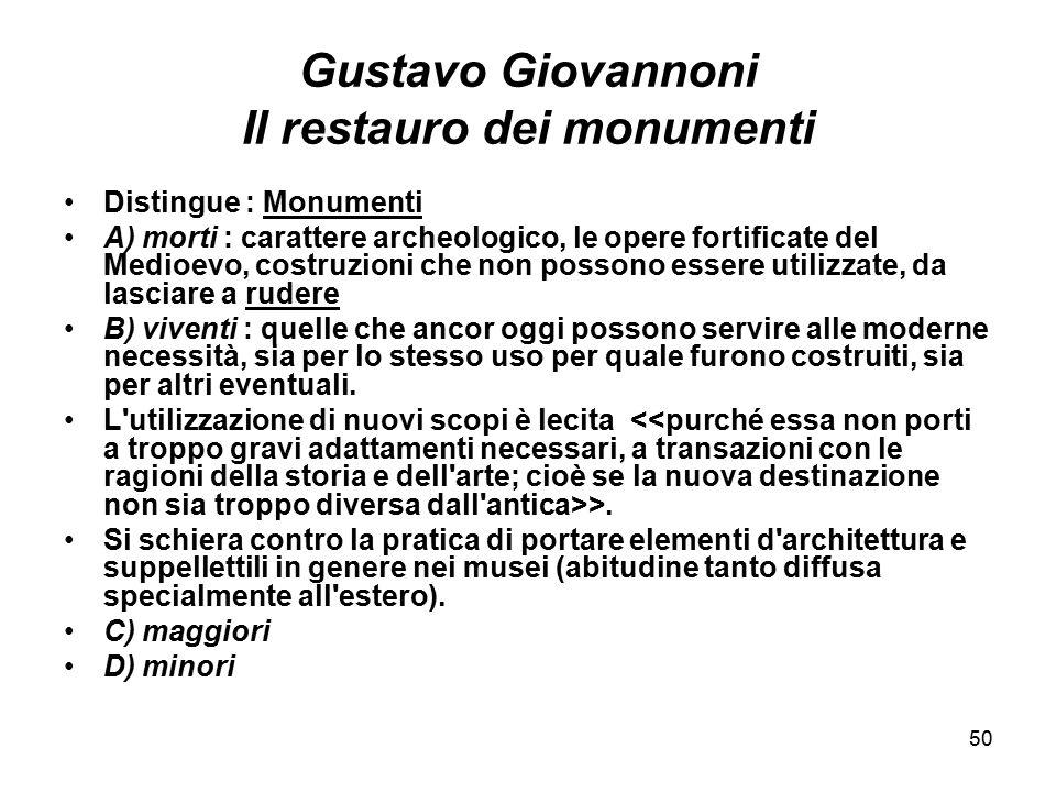 50 Gustavo Giovannoni Il restauro dei monumenti Distingue : Monumenti A) morti : carattere archeologico, le opere fortificate del Medioevo, costruzion