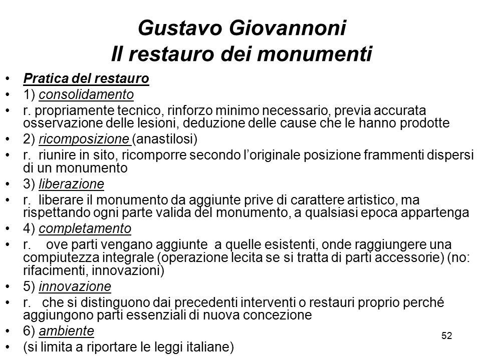 52 Gustavo Giovannoni Il restauro dei monumenti Pratica del restauro 1) consolidamento r. propriamente tecnico, rinforzo minimo necessario, previa acc