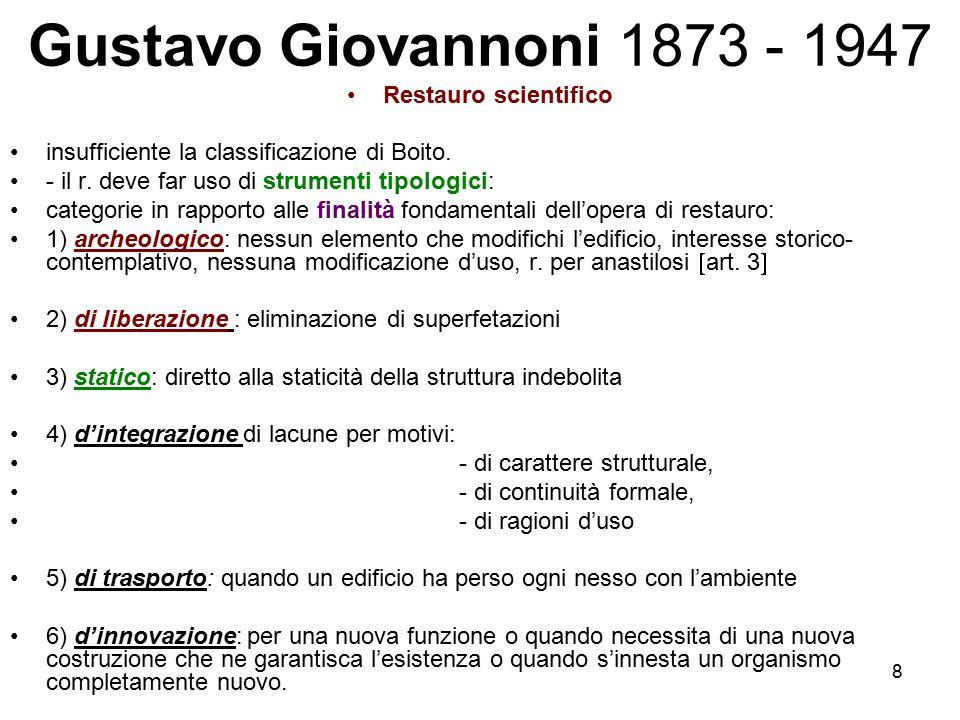 8 Gustavo Giovannoni 1873 - 1947 Restauro scientifico insufficiente la classificazione di Boito. - il r. deve far uso di strumenti tipologici: categor
