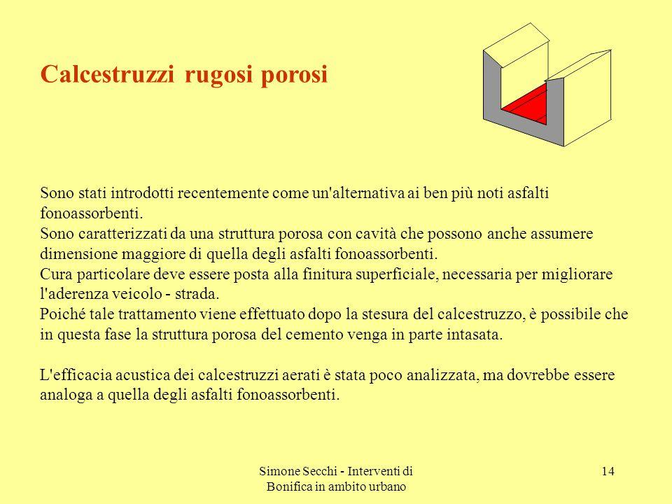 Simone Secchi - Interventi di Bonifica in ambito urbano 14 Calcestruzzi rugosi porosi Sono stati introdotti recentemente come un alternativa ai ben più noti asfalti fonoassorbenti.