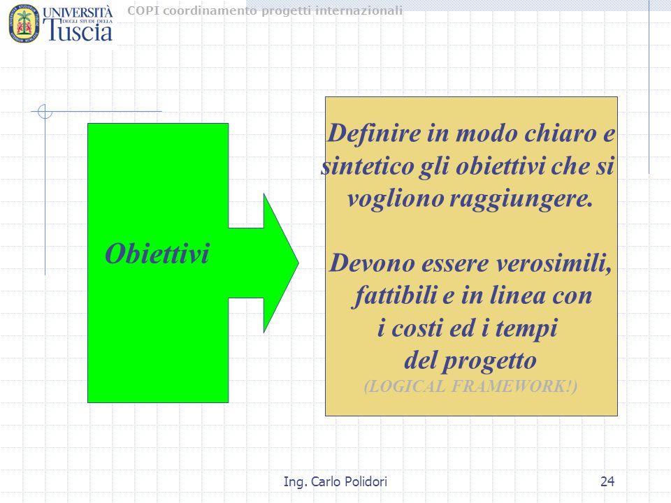 COPI coordinamento progetti internazionali Ing. Carlo Polidori24 Definire in modo chiaro e sintetico gli obiettivi che si vogliono raggiungere. Devono