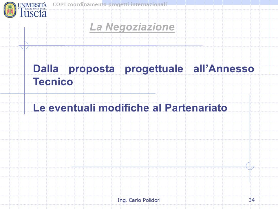 COPI coordinamento progetti internazionali Ing. Carlo Polidori34 La Negoziazione Dalla proposta progettuale all'Annesso Tecnico Le eventuali modifiche