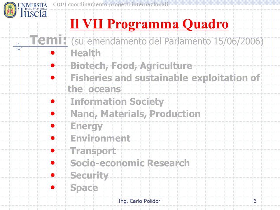 COPI coordinamento progetti internazionali Ing. Carlo Polidori6 Temi: (su emendamento del Parlamento 15/06/2006) Health Biotech, Food, Agriculture Fis