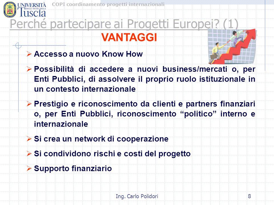 COPI coordinamento progetti internazionali Ing. Carlo Polidori8 Perché partecipare ai Progetti Europei? (1) VANTAGGI  Accesso a nuovo Know How  Poss