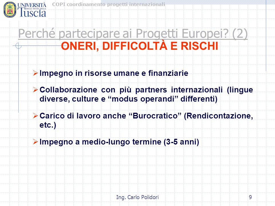 COPI coordinamento progetti internazionali Ing. Carlo Polidori9 Perché partecipare ai Progetti Europei? (2) ONERI, DIFFICOLTÀ E RISCHI  Impegno in ri