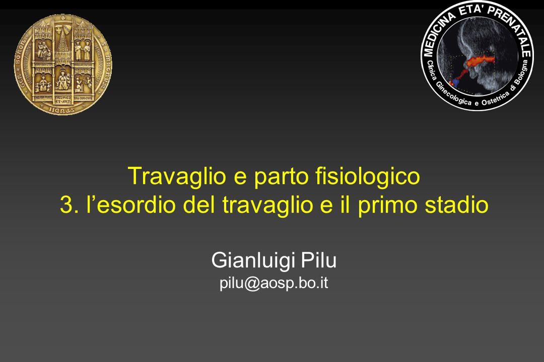 Travaglio e parto fisiologico 3. l'esordio del travaglio e il primo stadio Gianluigi Pilu pilu@aosp.bo.it