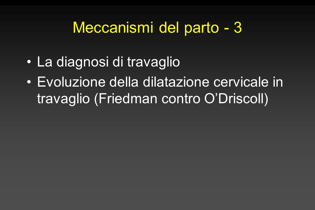 Meccanismi del parto - 3 La diagnosi di travaglio Evoluzione della dilatazione cervicale in travaglio (Friedman contro O'Driscoll)