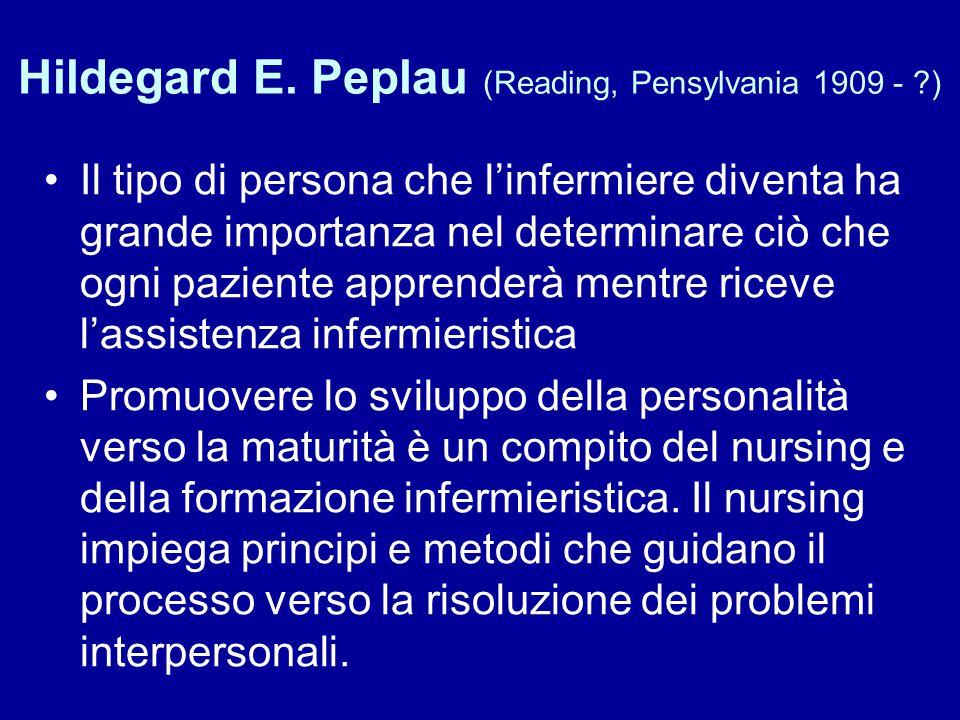 Hildegard E. Peplau (Reading, Pensylvania 1909 - ?) Il tipo di persona che l'infermiere diventa ha grande importanza nel determinare ciò che ogni pazi