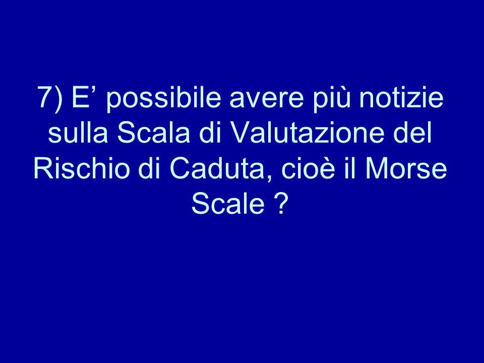 7) E' possibile avere più notizie sulla Scala di Valutazione del Rischio di Caduta, cioè il Morse Scale ?