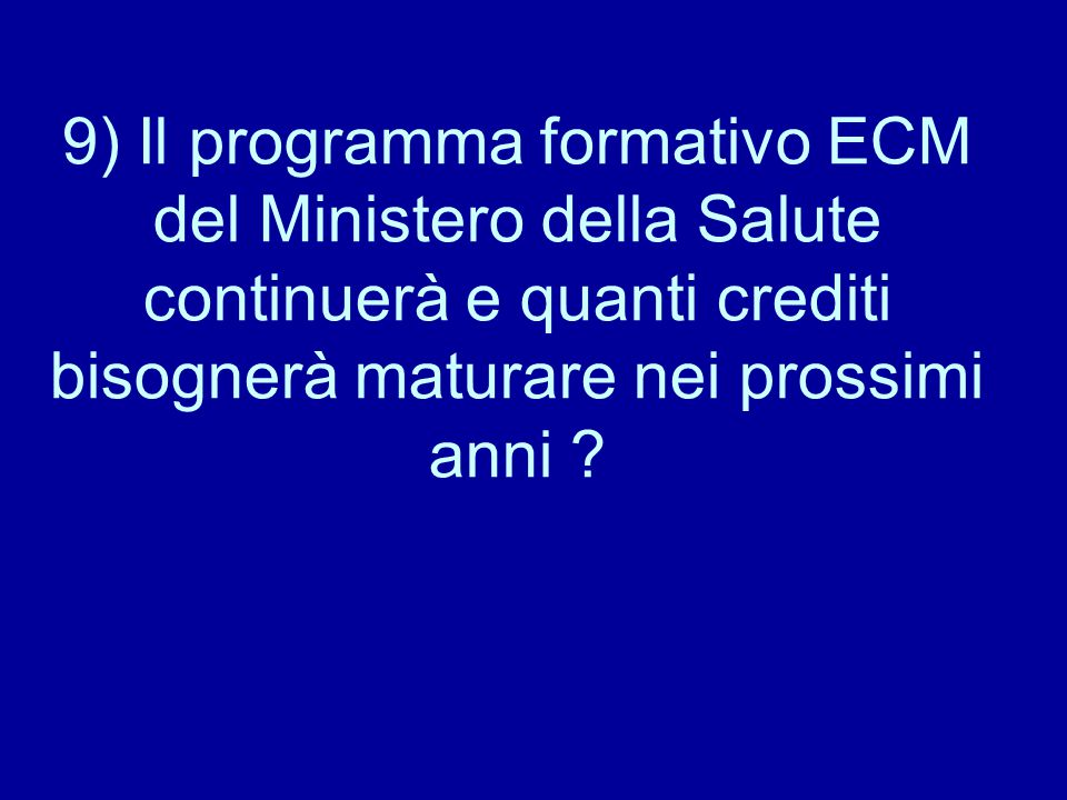 9) Il programma formativo ECM del Ministero della Salute continuerà e quanti crediti bisognerà maturare nei prossimi anni ?