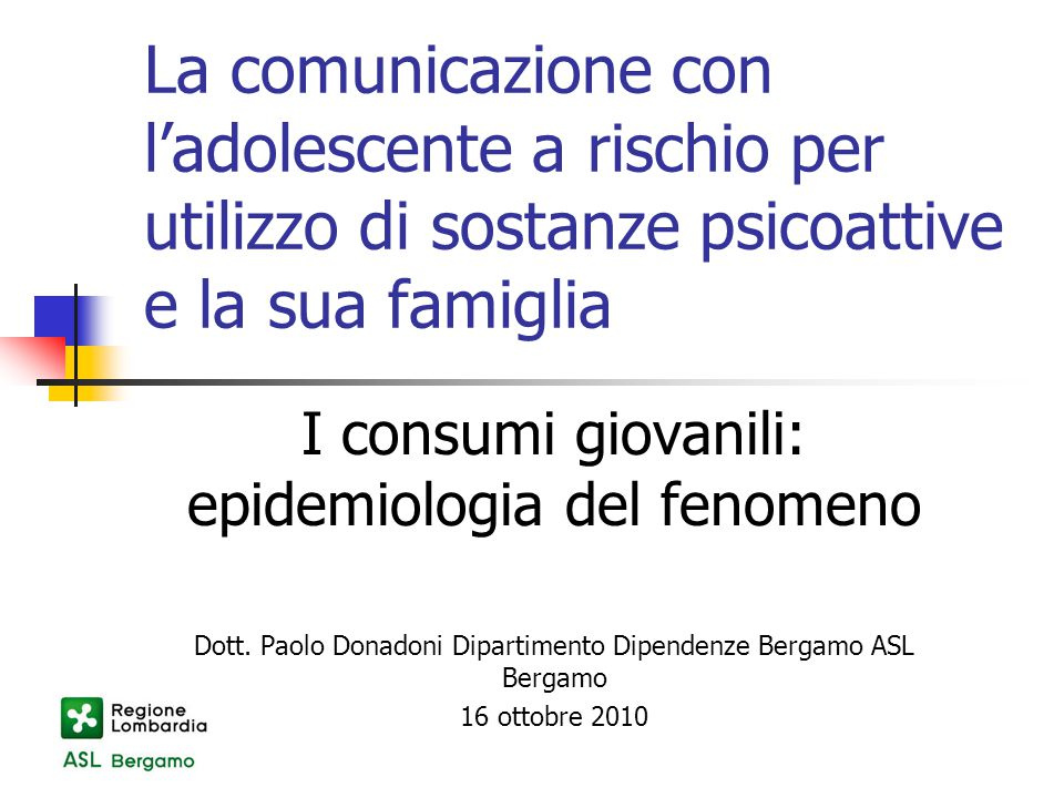 La comunicazione con l'adolescente a rischio per utilizzo di sostanze psicoattive e la sua famiglia I consumi giovanili: epidemiologia del fenomeno Dott.