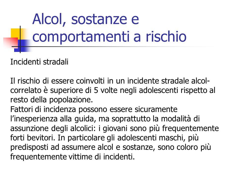 Alcol, sostanze e comportamenti a rischio Incidenti stradali Il rischio di essere coinvolti in un incidente stradale alcol- correlato è superiore di 5 volte negli adolescenti rispetto al resto della popolazione.