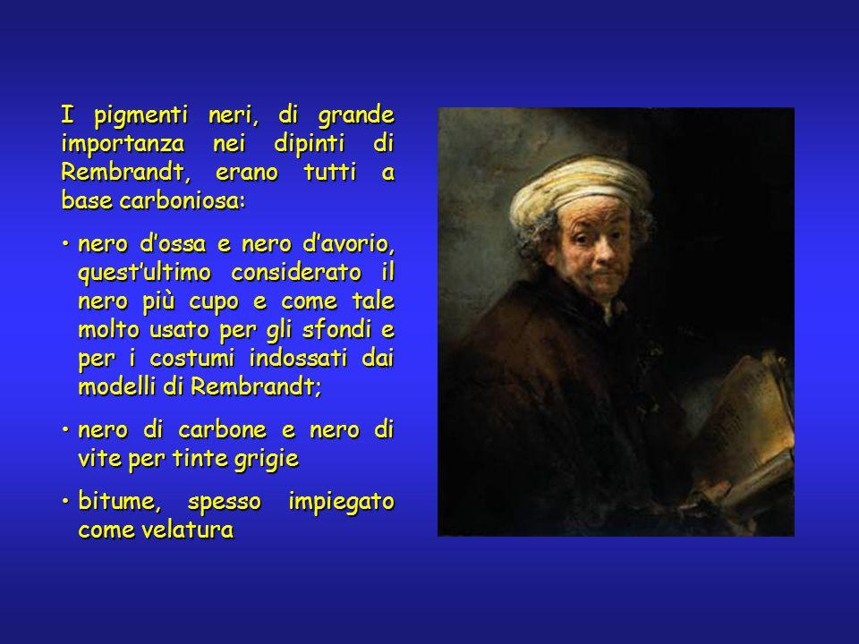 I pigmenti neri, di grande importanza nei dipinti di Rembrandt, erano tutti a base carboniosa: nero d'ossa e nero d'avorio, quest'ultimo considerato il nero più cupo e come tale molto usato per gli sfondi e per i costumi indossati dai modelli di Rembrandt;nero d'ossa e nero d'avorio, quest'ultimo considerato il nero più cupo e come tale molto usato per gli sfondi e per i costumi indossati dai modelli di Rembrandt; nero di carbone e nero di vite per tinte grigienero di carbone e nero di vite per tinte grigie bitume, spesso impiegato come velaturabitume, spesso impiegato come velatura