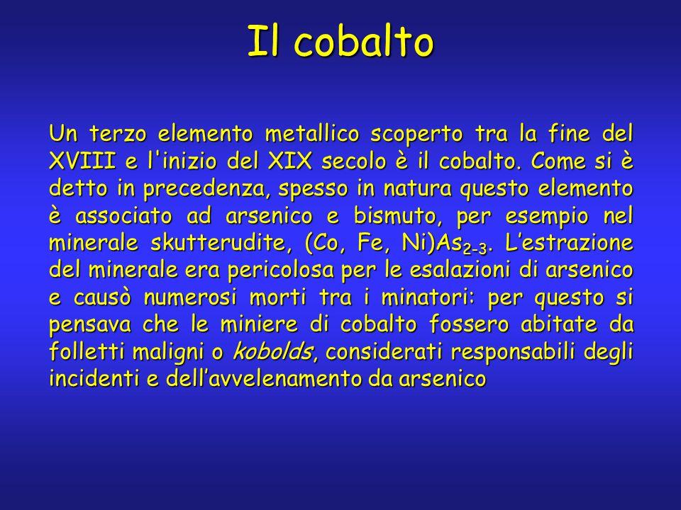 Il cobalto Un terzo elemento metallico scoperto tra la fine del XVIII e l'inizio del XIX secolo è il cobalto. Come si è detto in precedenza, spesso in