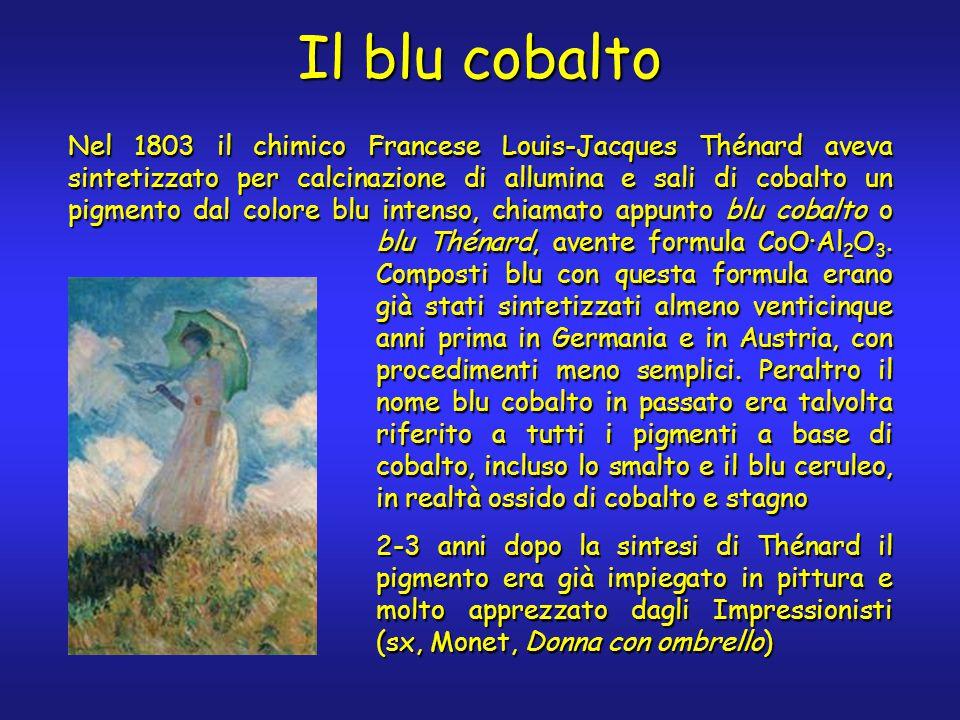 Il blu cobalto Nel 1803 il chimico Francese Louis-Jacques Thénard aveva sintetizzato per calcinazione di allumina e sali di cobalto un pigmento dal colore blu intenso, chiamato appunto blu cobalto o blu Thénard, avente formula CoO·Al 2 O 3.