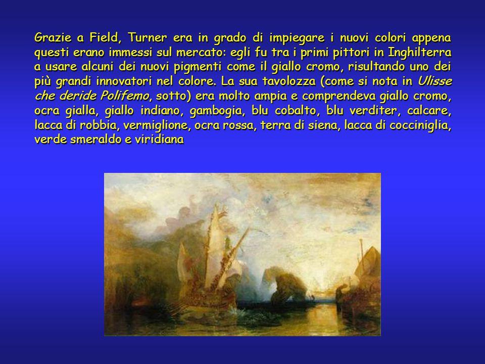 Grazie a Field, Turner era in grado di impiegare i nuovi colori appena questi erano immessi sul mercato: egli fu tra i primi pittori in Inghilterra a usare alcuni dei nuovi pigmenti come il giallo cromo, risultando uno dei più grandi innovatori nel colore.