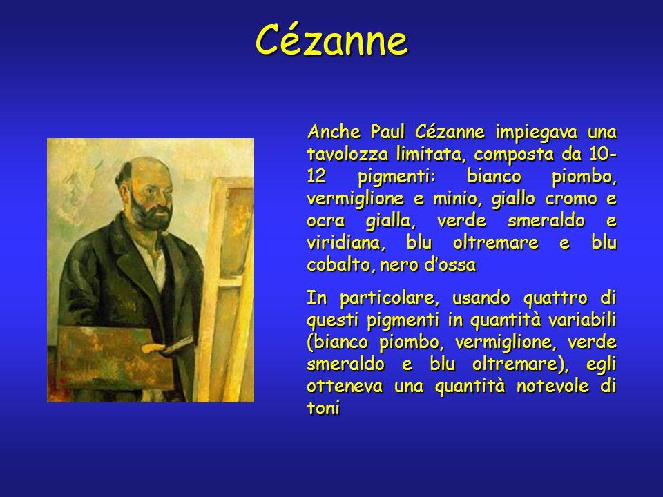 Cézanne Anche Paul Cézanne impiegava una tavolozza limitata, composta da 10- 12 pigmenti: bianco piombo, vermiglione e minio, giallo cromo e ocra gialla, verde smeraldo e viridiana, blu oltremare e blu cobalto, nero d'ossa In particolare, usando quattro di questi pigmenti in quantità variabili (bianco piombo, vermiglione, verde smeraldo e blu oltremare), egli otteneva una quantità notevole di toni