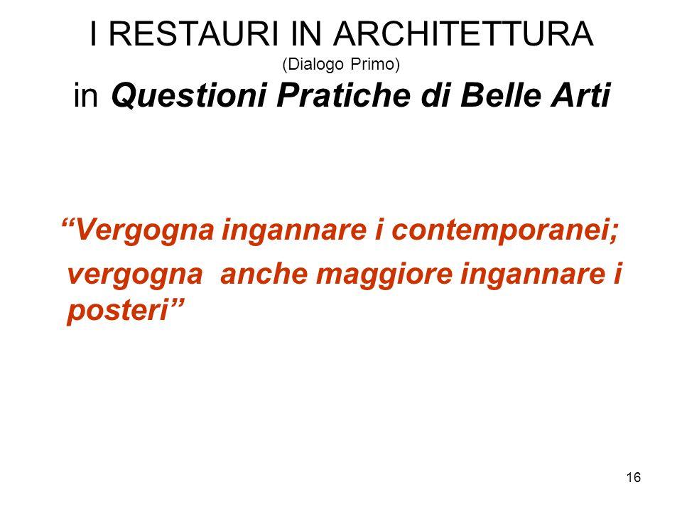 16 I RESTAURI IN ARCHITETTURA (Dialogo Primo) in Questioni Pratiche di Belle Arti Vergogna ingannare i contemporanei; vergogna anche maggiore ingannare i posteri