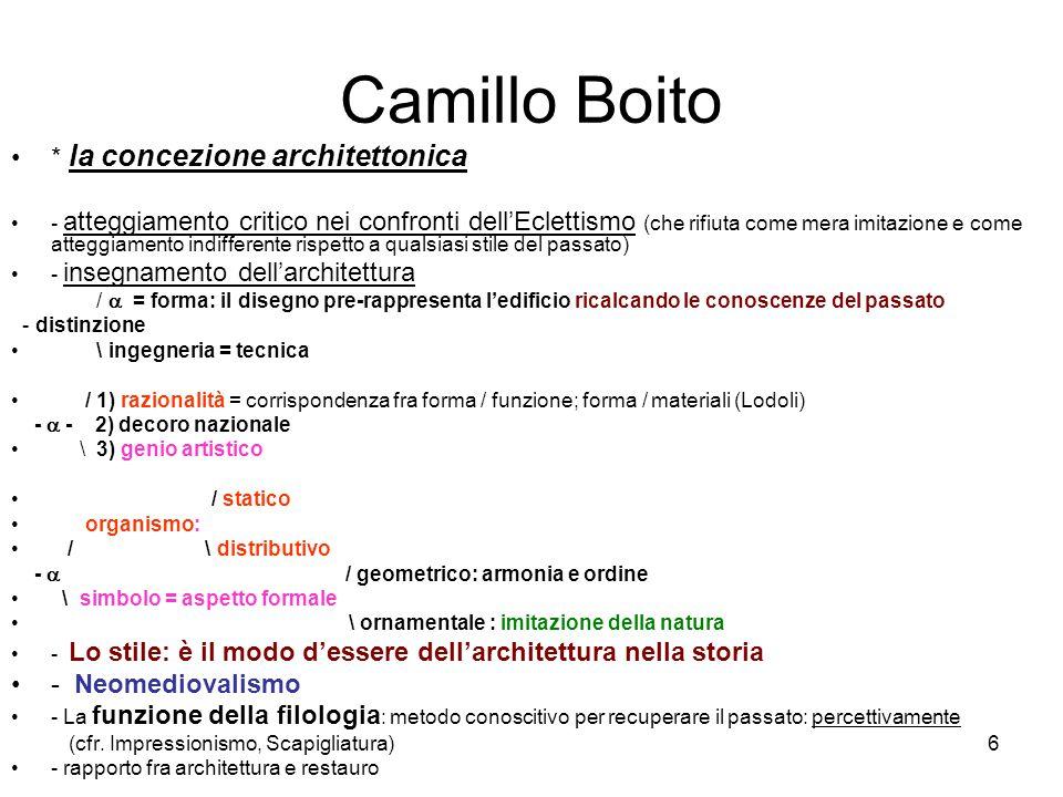 6 Camillo Boito * la concezione architettonica - atteggiamento critico nei confronti dell'Eclettismo (che rifiuta come mera imitazione e come atteggiamento indifferente rispetto a qualsiasi stile del passato) - insegnamento dell'architettura /  = forma: il disegno pre-rappresenta l'edificio ricalcando le conoscenze del passato - distinzione \ ingegneria = tecnica / 1) razionalità = corrispondenza fra forma / funzione; forma / materiali (Lodoli) -  - 2) decoro nazionale \ 3) genio artistico / statico organismo: / \ distributivo -  / geometrico: armonia e ordine \ simbolo = aspetto formale \ ornamentale : imitazione della natura - Lo stile: è il modo d'essere dell'architettura nella storia - Neomediovalismo - La funzione della filologia : metodo conoscitivo per recuperare il passato: percettivamente (cfr.