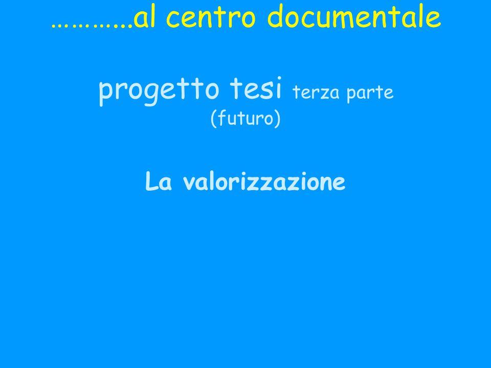 ………...al centro documentale progetto tesi terza parte (futuro) La valorizzazione