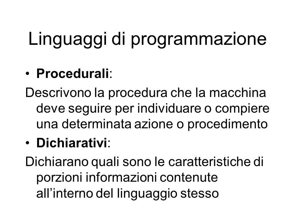 Linguaggi di programmazione Procedurali: Descrivono la procedura che la macchina deve seguire per individuare o compiere una determinata azione o procedimento Dichiarativi: Dichiarano quali sono le caratteristiche di porzioni informazioni contenute all'interno del linguaggio stesso