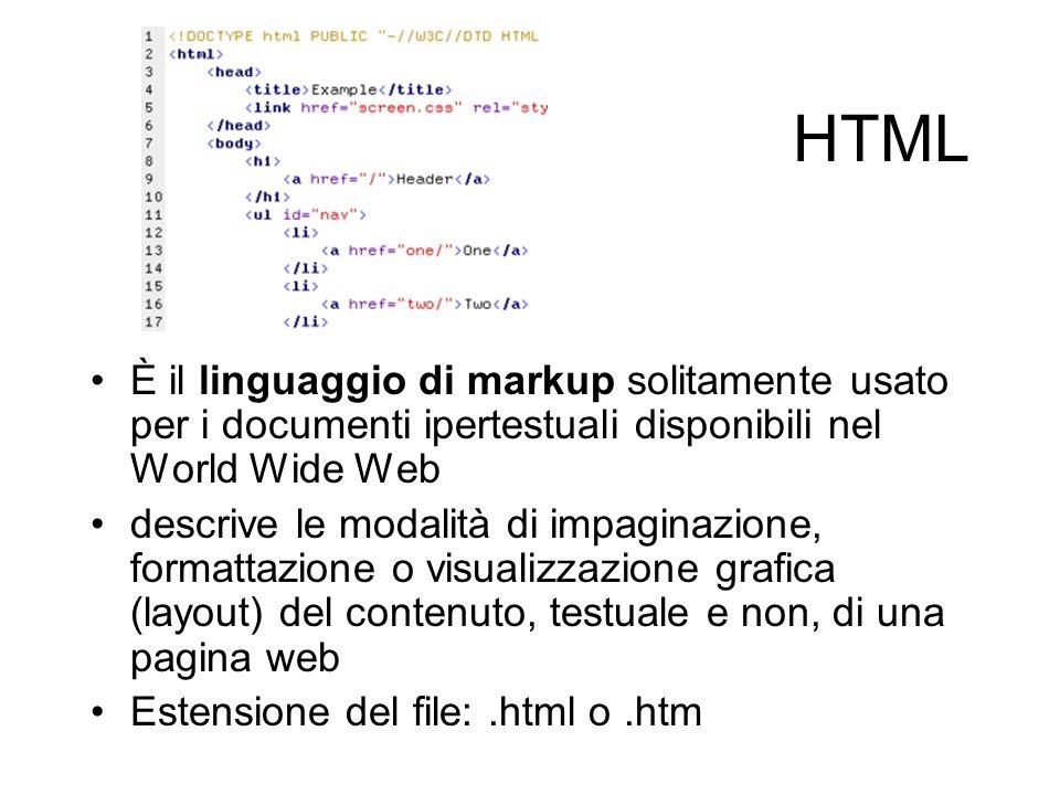 HTML È il linguaggio di markup solitamente usato per i documenti ipertestuali disponibili nel World Wide Web descrive le modalità di impaginazione, formattazione o visualizzazione grafica (layout) del contenuto, testuale e non, di una pagina web Estensione del file:.html o.htm
