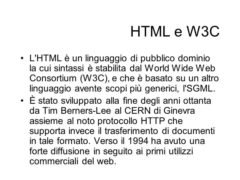 HTML e W3C L HTML è un linguaggio di pubblico dominio la cui sintassi è stabilita dal World Wide Web Consortium (W3C), e che è basato su un altro linguaggio avente scopi più generici, l SGML.