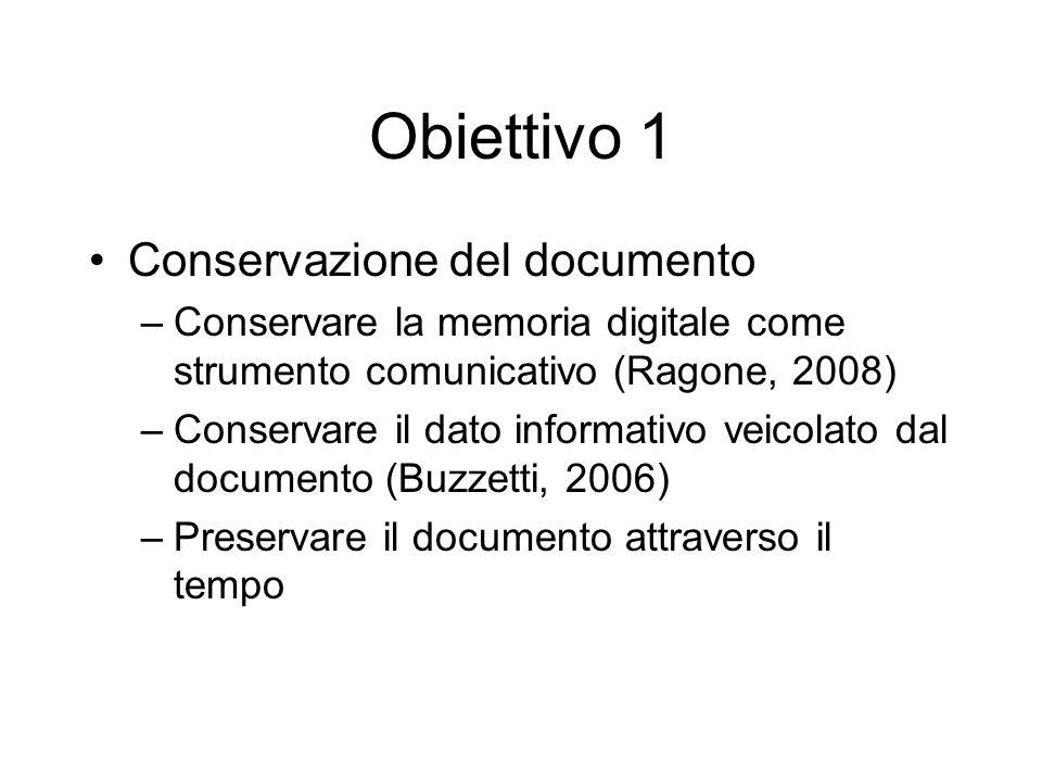 Obiettivo 1 Conservazione del documento –Conservare la memoria digitale come strumento comunicativo (Ragone, 2008) –Conservare il dato informativo veicolato dal documento (Buzzetti, 2006) –Preservare il documento attraverso il tempo