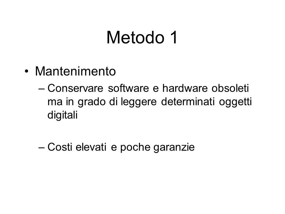 Metodo 1 Mantenimento –Conservare software e hardware obsoleti ma in grado di leggere determinati oggetti digitali –Costi elevati e poche garanzie