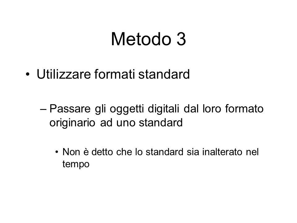 Metodo 3 Utilizzare formati standard –Passare gli oggetti digitali dal loro formato originario ad uno standard Non è detto che lo standard sia inalterato nel tempo