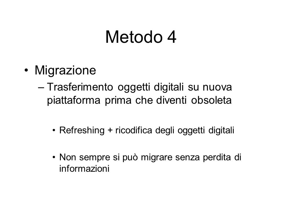 Metodo 4 Migrazione –Trasferimento oggetti digitali su nuova piattaforma prima che diventi obsoleta Refreshing + ricodifica degli oggetti digitali Non sempre si può migrare senza perdita di informazioni