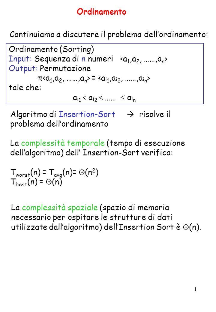 1 Ordinamento (Sorting) Input: Sequenza di n numeri Output: Permutazione π = tale che: a i 1  a i 2  ……  a i n Continuiamo a discutere il problema dell'ordinamento: Ordinamento Algoritmo di Insertion-Sort  risolve il problema dell'ordinamento La complessità temporale (tempo di esecuzione dell'algoritmo) dell' Insertion-Sort verifica: T worst (n) = T avg (n)=  (n 2 ) T best (n) =  (n) La complessità spaziale (spazio di memoria necessario per ospitare le strutture di dati utilizzate dall'algoritmo) dell'Insertion Sort è  (n).