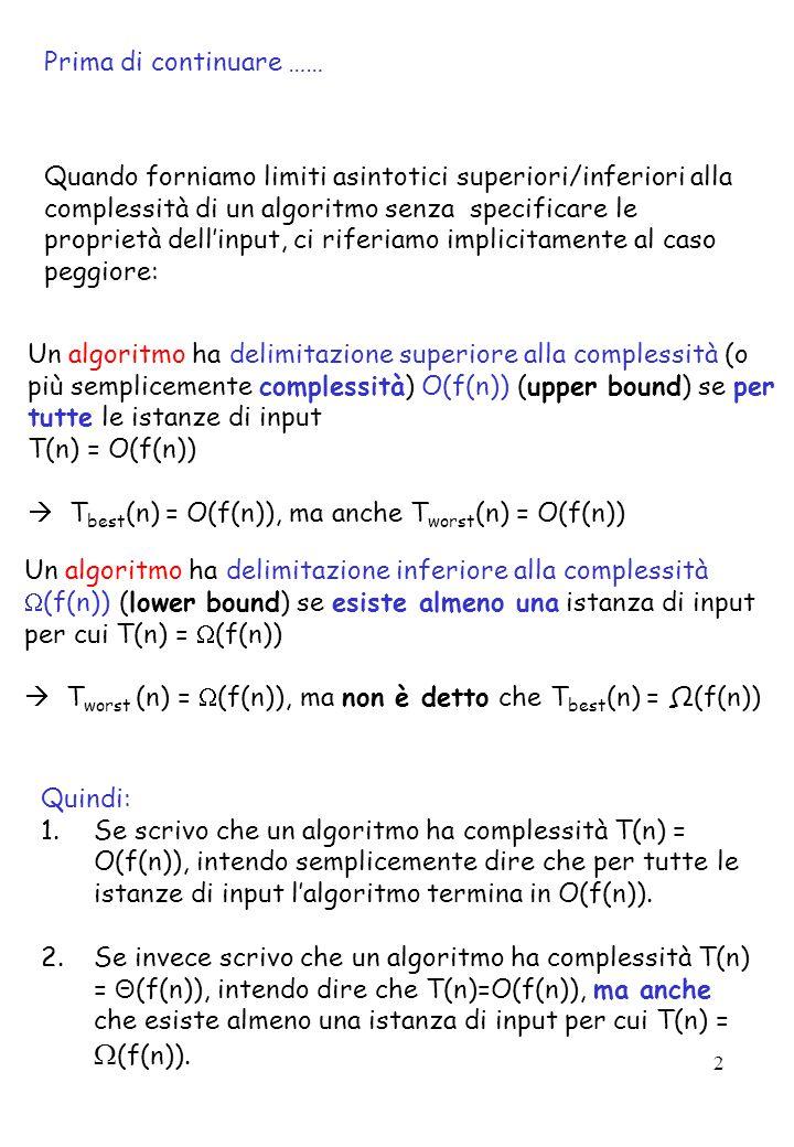 2 Prima di continuare …… Un algoritmo ha delimitazione superiore alla complessità (o più semplicemente complessità) O(f(n)) (upper bound) se per tutte le istanze di input T(n) = O(f(n))  T best (n) = O(f(n)), ma anche T worst (n) = O(f(n)) Quando forniamo limiti asintotici superiori/inferiori alla complessità di un algoritmo senza specificare le proprietà dell'input, ci riferiamo implicitamente al caso peggiore: Un algoritmo ha delimitazione inferiore alla complessità  (f(n)) (lower bound) se esiste almeno una istanza di input per cui T(n) =  (f(n))  T worst (n) =  (f(n)), ma non è detto che T best (n) = Ω(f(n)) Quindi: 1.Se scrivo che un algoritmo ha complessità T(n) = O(f(n)), intendo semplicemente dire che per tutte le istanze di input l'algoritmo termina in O(f(n)).