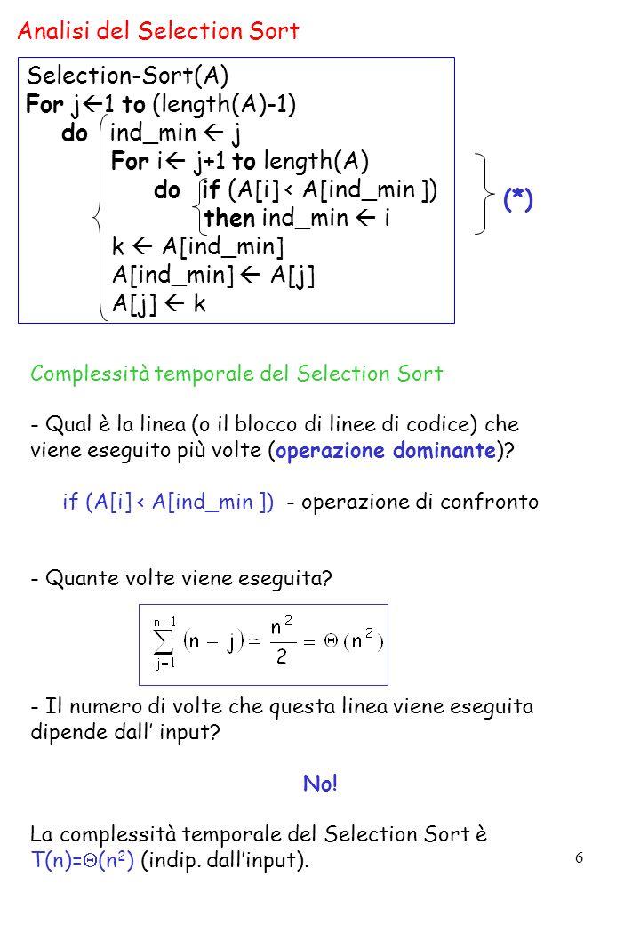 6 Analisi del Selection Sort Complessità temporale del Selection Sort - Qual è la linea (o il blocco di linee di codice) che viene eseguito più volte (operazione dominante).