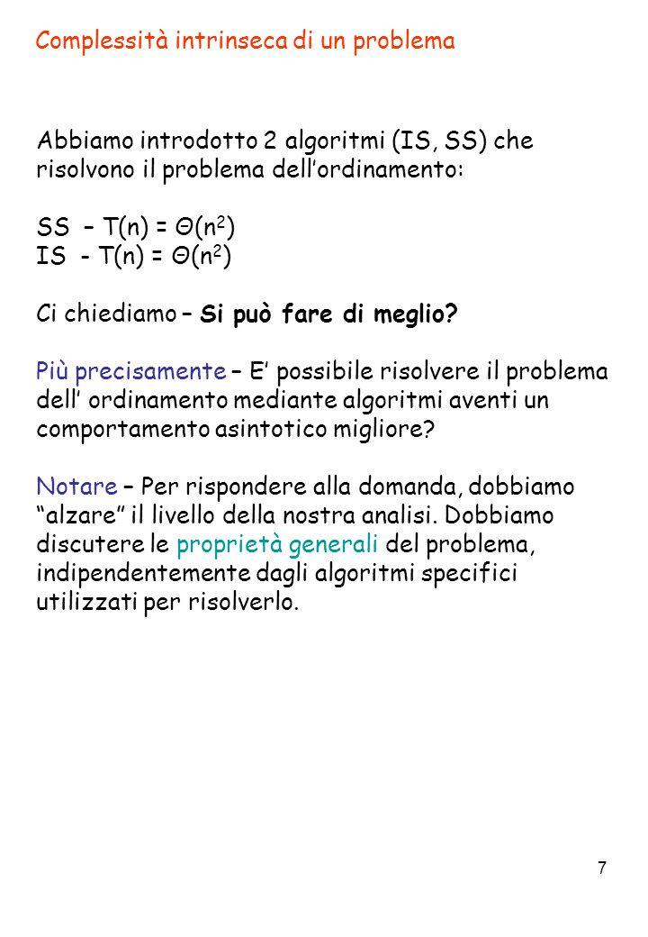 7 Complessità intrinseca di un problema Abbiamo introdotto 2 algoritmi (IS, SS) che risolvono il problema dell'ordinamento: SS – T(n) = Θ(n 2 ) IS - T(n) = Θ(n 2 ) Ci chiediamo – Si può fare di meglio.
