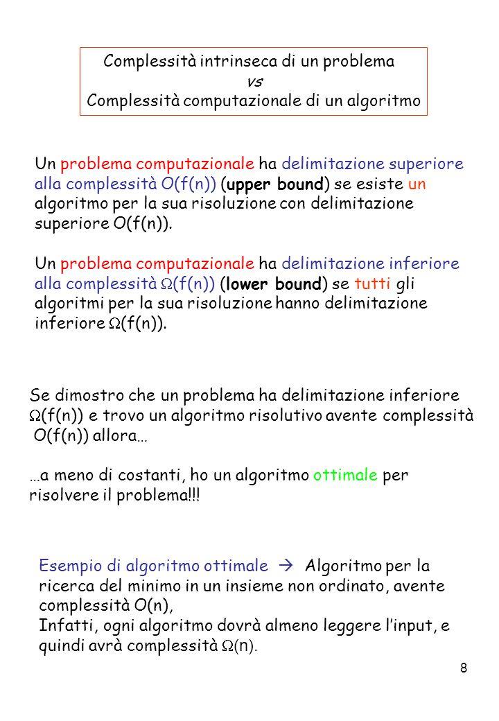 8 Complessità intrinseca di un problema vs Complessità computazionale di un algoritmo Un problema computazionale ha delimitazione superiore alla complessità O(f(n)) (upper bound) se esiste un algoritmo per la sua risoluzione con delimitazione superiore O(f(n)).
