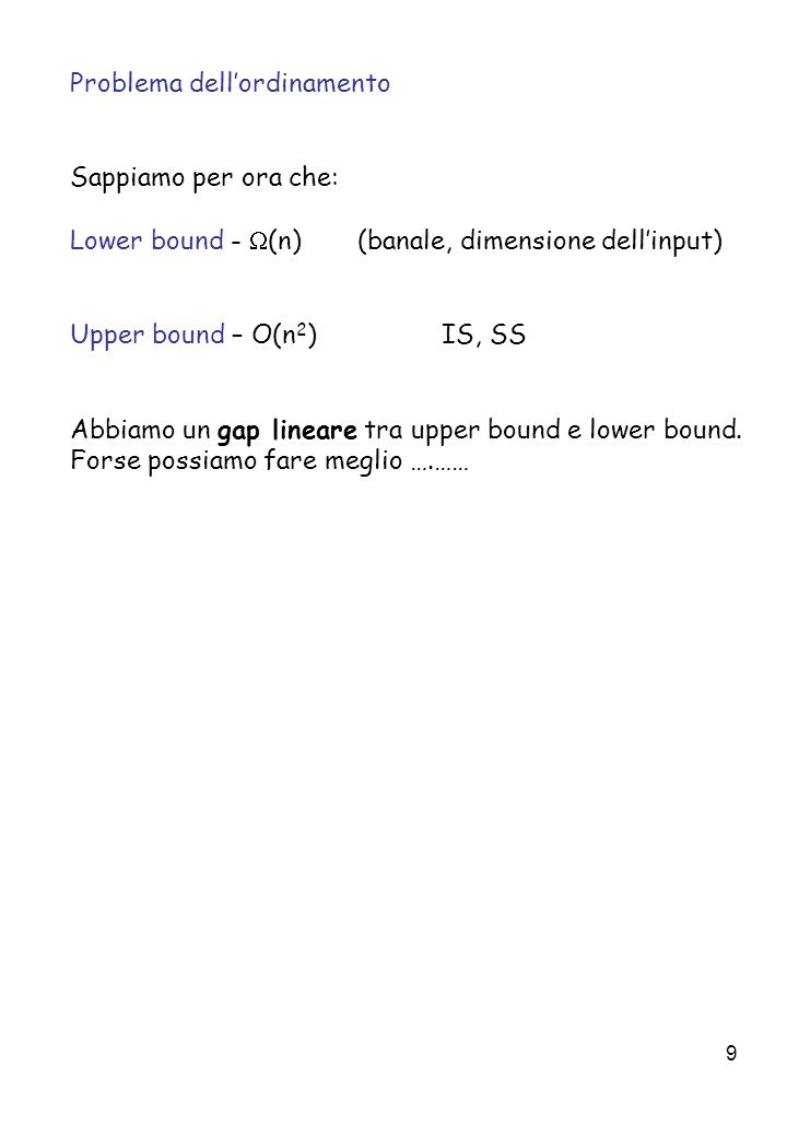 9 Problema dell'ordinamento Sappiamo per ora che: Lower bound -  (n) (banale, dimensione dell'input) Upper bound – O(n 2 ) IS, SS Abbiamo un gap lineare tra upper bound e lower bound.