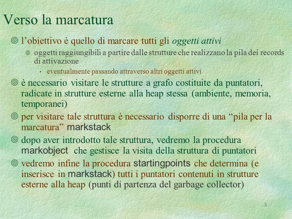 9 Le strutture per la marcatura let markstacksize = 100 let markstack = emptystack(markstacksize, (0:pointer)) let pushmarkstack (i: pointer) = if lungh(markstack) = markstacksize then failwith( markstack length has to be increased ) else push(i, markstack)