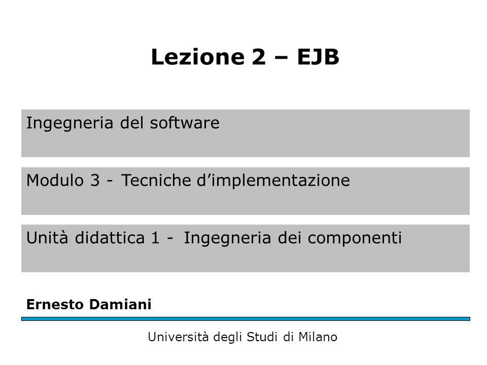 Ingegneria del software Modulo 3 -Tecniche d'implementazione Unità didattica 1 -Ingegneria dei componenti Ernesto Damiani Università degli Studi di Milano Lezione 2 – EJB
