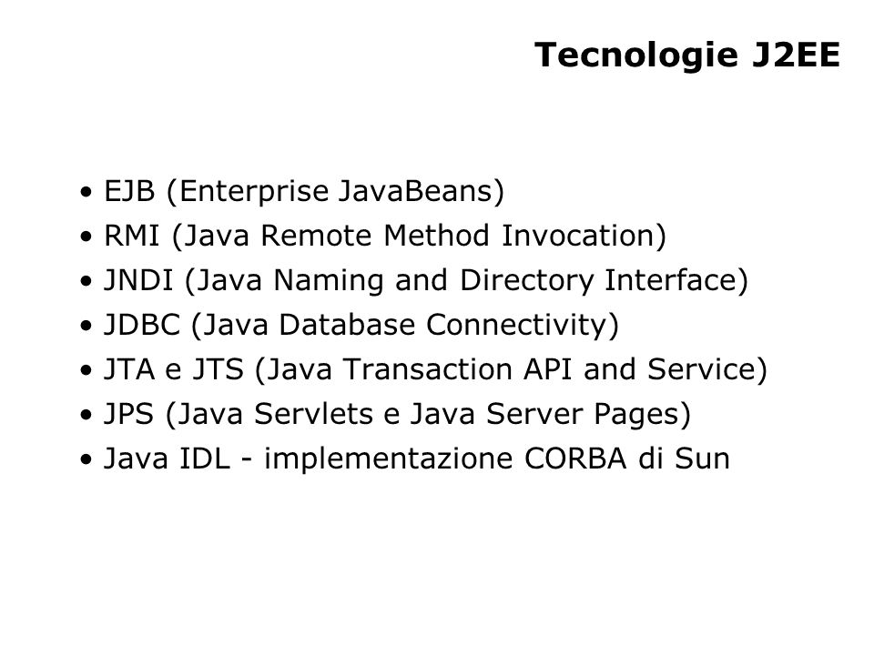 Tecnologie J2EE EJB (Enterprise JavaBeans) RMI (Java Remote Method Invocation) JNDI (Java Naming and Directory Interface) JDBC (Java Database Connectivity) JTA e JTS (Java Transaction API and Service) JPS (Java Servlets e Java Server Pages) Java IDL - implementazione CORBA di Sun