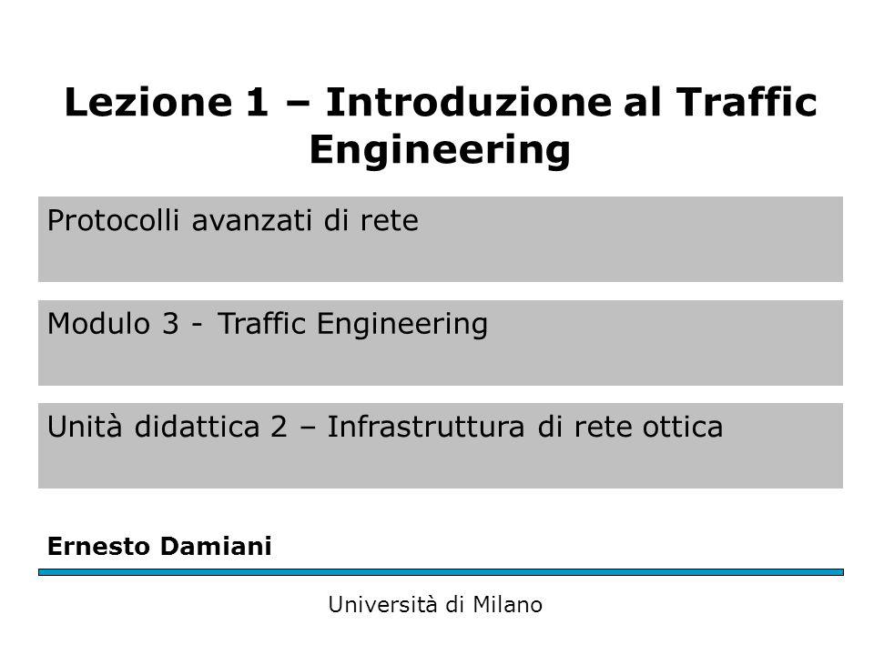 Protocolli avanzati di rete Modulo 3 -Traffic Engineering Unità didattica 2 – Infrastruttura di rete ottica Ernesto Damiani Università di Milano Lezione 1 – Introduzione al Traffic Engineering