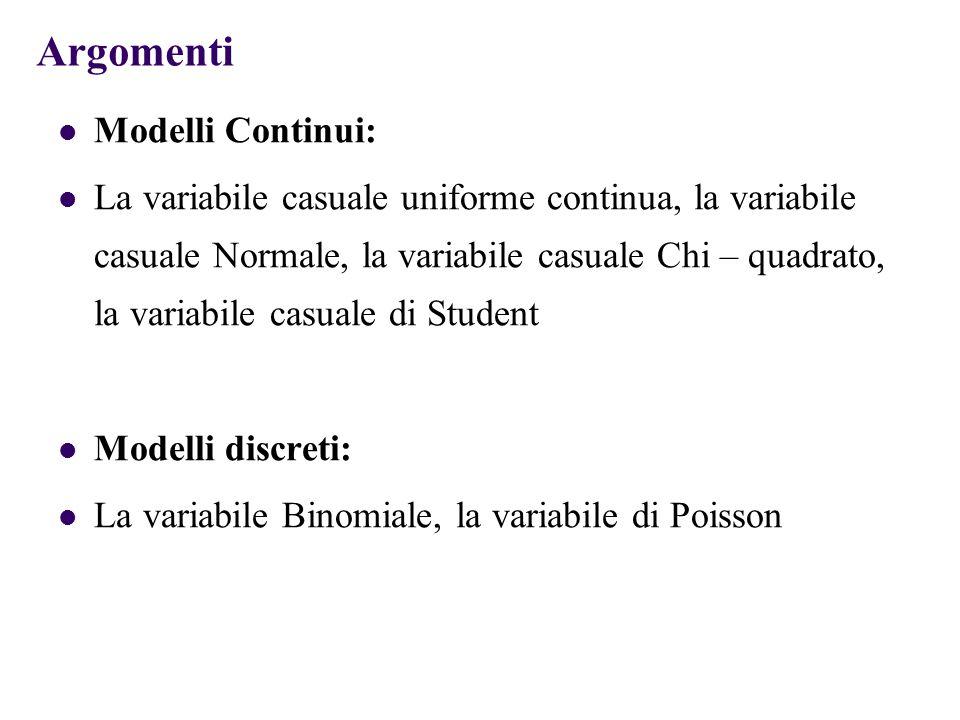 Argomenti Modelli Continui: La variabile casuale uniforme continua, la variabile casuale Normale, la variabile casuale Chi – quadrato, la variabile casuale di Student Modelli discreti: La variabile Binomiale, la variabile di Poisson