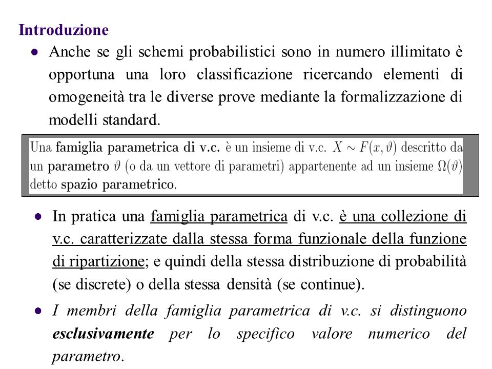 Introduzione Anche se gli schemi probabilistici sono in numero illimitato è opportuna una loro classificazione ricercando elementi di omogeneità tra le diverse prove mediante la formalizzazione di modelli standard.